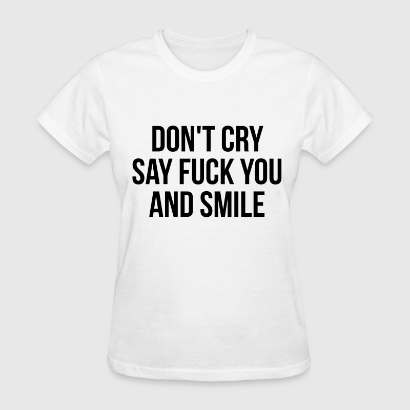 Don't cry say fuck you and smile - Women's T-Shirt