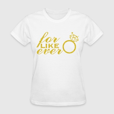for like ever Gold Lettering - Women's T-Shirt