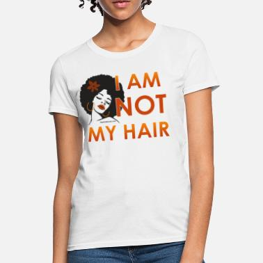 I Am Not My Hair I Am Not My Hair - Women's T-Shirt