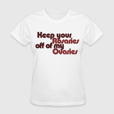 Keep your rosaries off of my Ovaries - Women's T-Shirt
