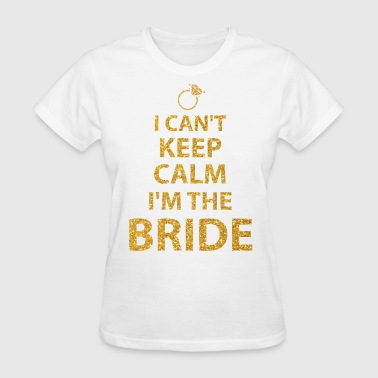 I Cant Keep Calm Im Bride - Women's T-Shirt