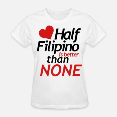 Half Filipino Is Better Than None Half filipino is better than none - Women's T-Shirt