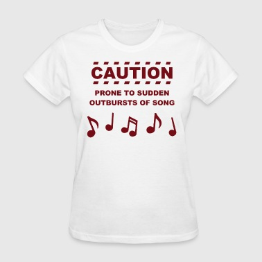 Caution Prone to Sudden Outbursts of Song - Women's T-Shirt