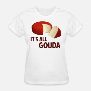 Cheesy It's All Good With Gouda Cheese - Women's T-Shirt