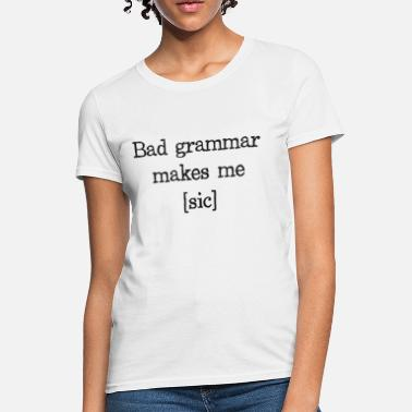 Bad Grammar Bad Grammar Makes Me [sic] - Women's T-Shirt