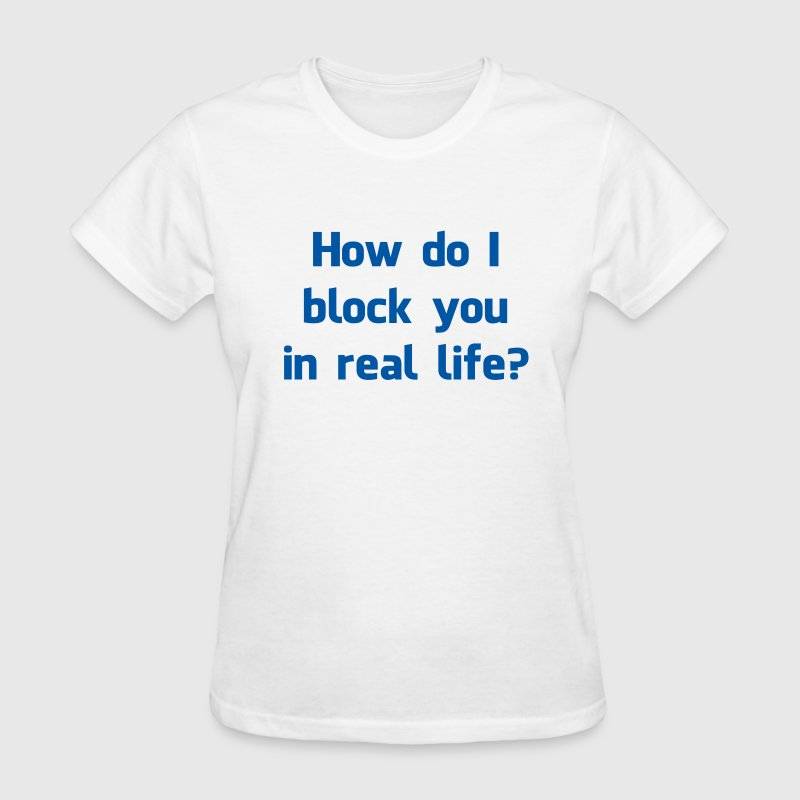 How Do I Block You in Real Life? - Women's T-Shirt