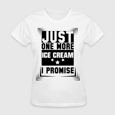 Just One More Ice Cream I Promise - Women's T-Shirt