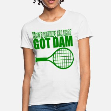 Funny Tennis Got Dam Racquet - Women's T-Shirt