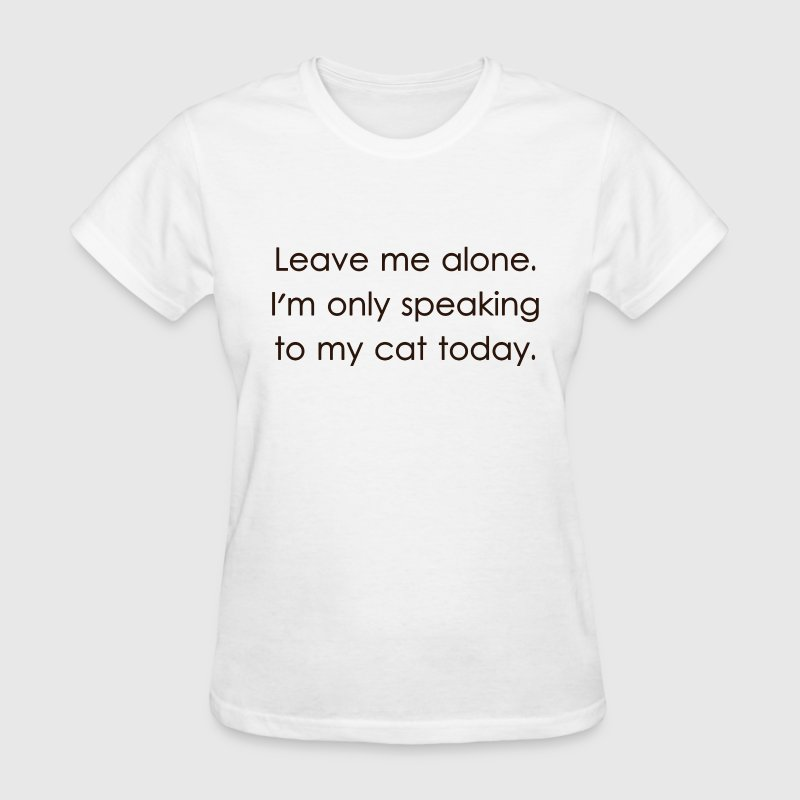 Leave Me Alone I'm Only Speaking To My Cat Today - Women's T-Shirt