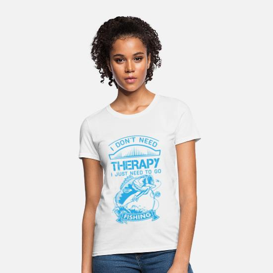 Need T-Shirts - I Dont Need Therapy Need Fishing  - Women's T-Shirt white
