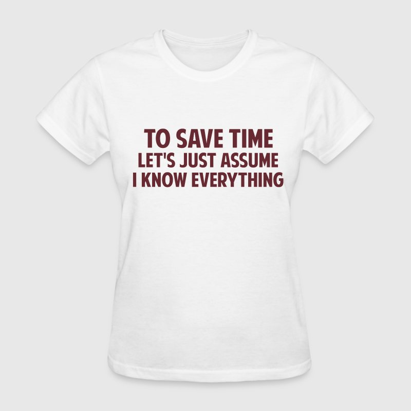 To Save Time Let's Just Assume I Know Everything - Women's T-Shirt