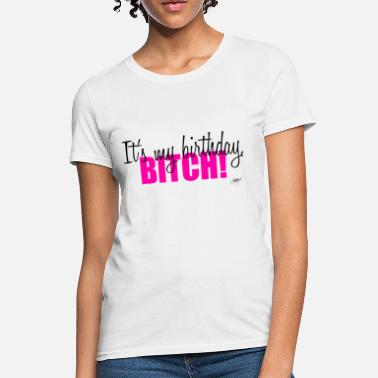 7edb2cf3 It's my birthday, BITCH! - Women's. Women's T-Shirt