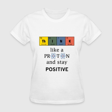 Stay Positive Think like a proton, + - Women's T-Shirt