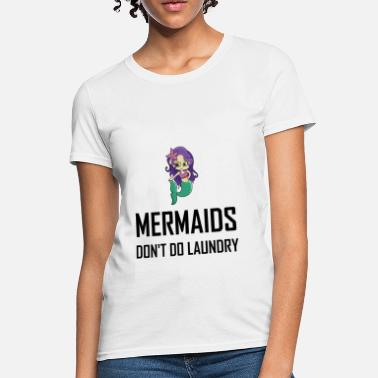 Dirty Laundry Mermaids Do Not Do Laundry - Women's T-Shirt