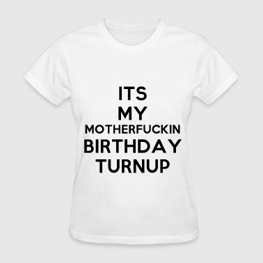 It's my motherfuckin birthday turnup - Women's T-Shirt