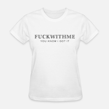 Fuck Me You Know I Got It Fuck with me you know I got it - Women's T-Shirt