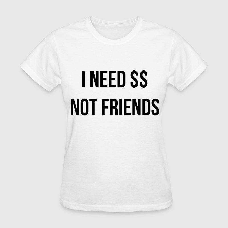 I need money not friends - Women's T-Shirt