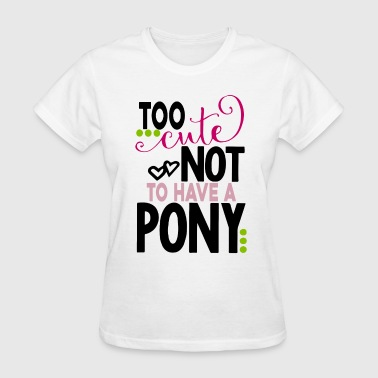 Fuck Pony TOO CUTE Not To Have A PONY cow - Women's T-Shirt