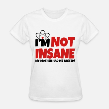 Im Not Crazy My Mother Had Me Tested I'm not insane - Women's T-Shirt