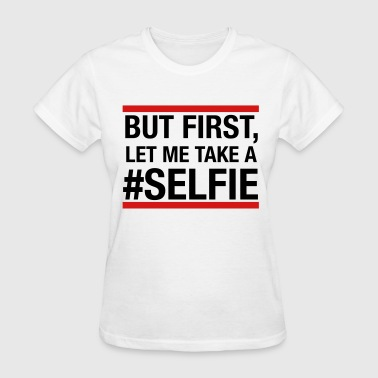But first, let me take a selfie - Women's T-Shirt
