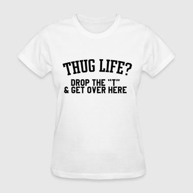 Thug life, drop the t & get over here - Women's T-Shirt