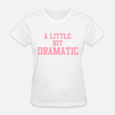 A Little Bit Dramatic A Little Bit Dramatic  - Women's T-Shirt
