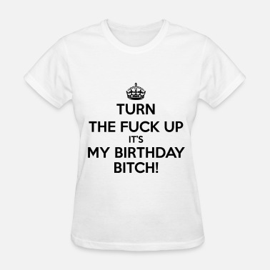 Its My Fucking Birthday Turn The Fuck Up Bitch