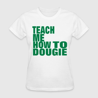 Fucking Teaching TEACH ME HOW TO DOUGIE - Women's T-Shirt