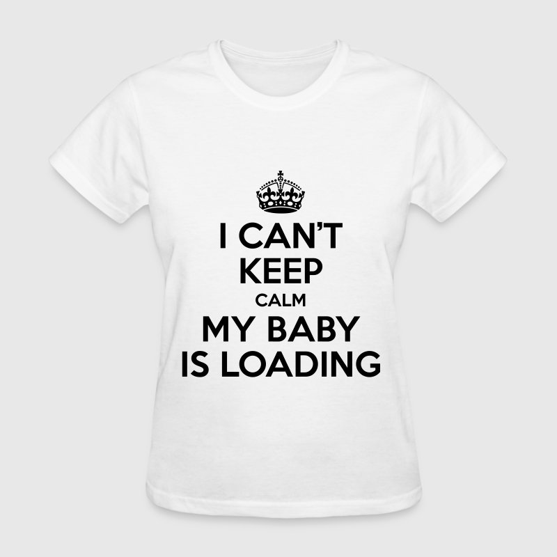 I can't keep calm my baby is loading - Women's T-Shirt