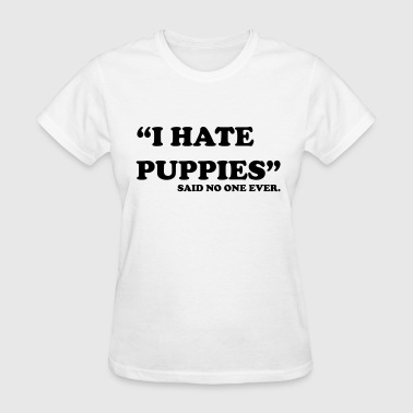 Said No One Ever I Hate Puppies. Said no one ever - Women's T-Shirt