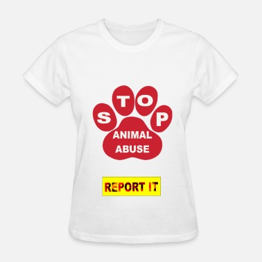Stop Abuse STOP ANIMAL ABUSE-REPORT IT - Women's T-Shirt