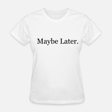 Maybe Maybe Later - Women's T-Shirt