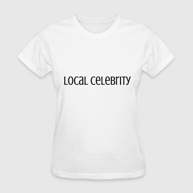 Local Celebrity Local Celebrity - Women's T-Shirt