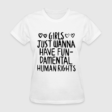 GIRLS JUST WANNA HAVE FUN DAMENTAL HUMAN RIGHTS - Women's T-Shirt