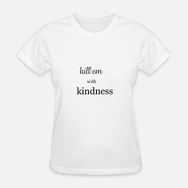 Killing With Kindness Kill Em With Kindness - Women's T-Shirt