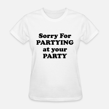 Sorry For Partying Sorry For Partying At Your Party  - Women's T-Shirt
