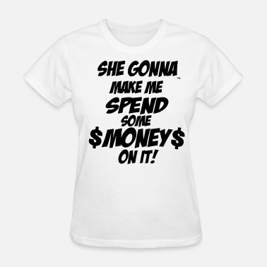 Fuck Me For Money SHE GONNA MAKE ME SPEND SOME MONEY ON IT! - Women's T-Shirt