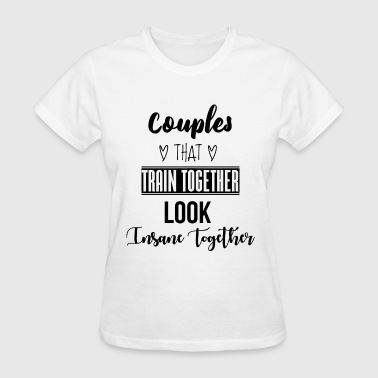 Couples that train together look insane together - Women's T-Shirt