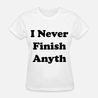 I Never Finish Anything I never finish anyth - Women's T-Shirt