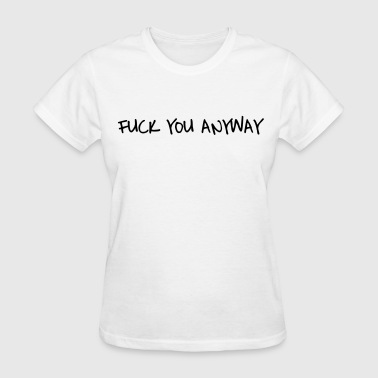 Fuck you anyway - Women's T-Shirt