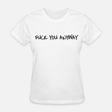 Anyway Fuck you anyway - Women's T-Shirt