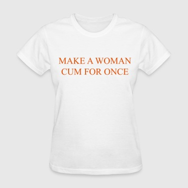 Make a woman cum for once - Women's T-Shirt