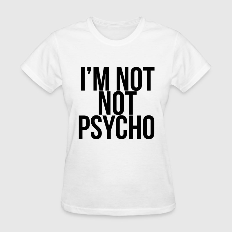 I'M NOT NOT PSYCHO - Women's T-Shirt