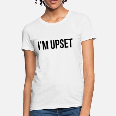 Upset i'm upset - Women's T-Shirt