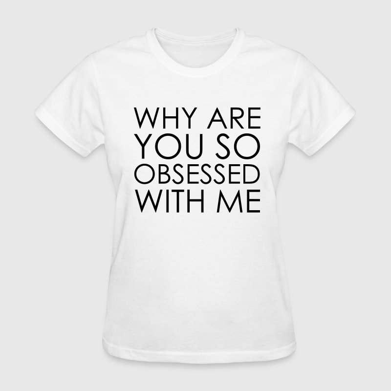 Why Are You So Obsessed With Me  - Women's T-Shirt