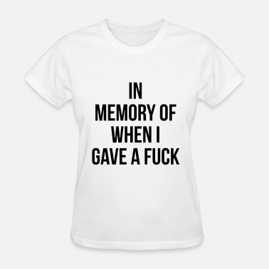 In Loving Memory Of When I Gave A Shit In memory of when I gave a fuck - Women's T-Shirt