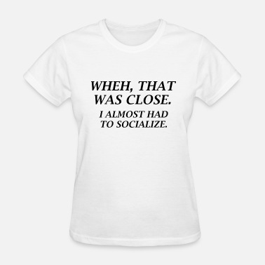 Almost Almost Had To Socialize - Women's T-Shirt