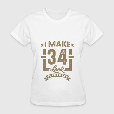 I make 34 Look Good - Women's T-Shirt