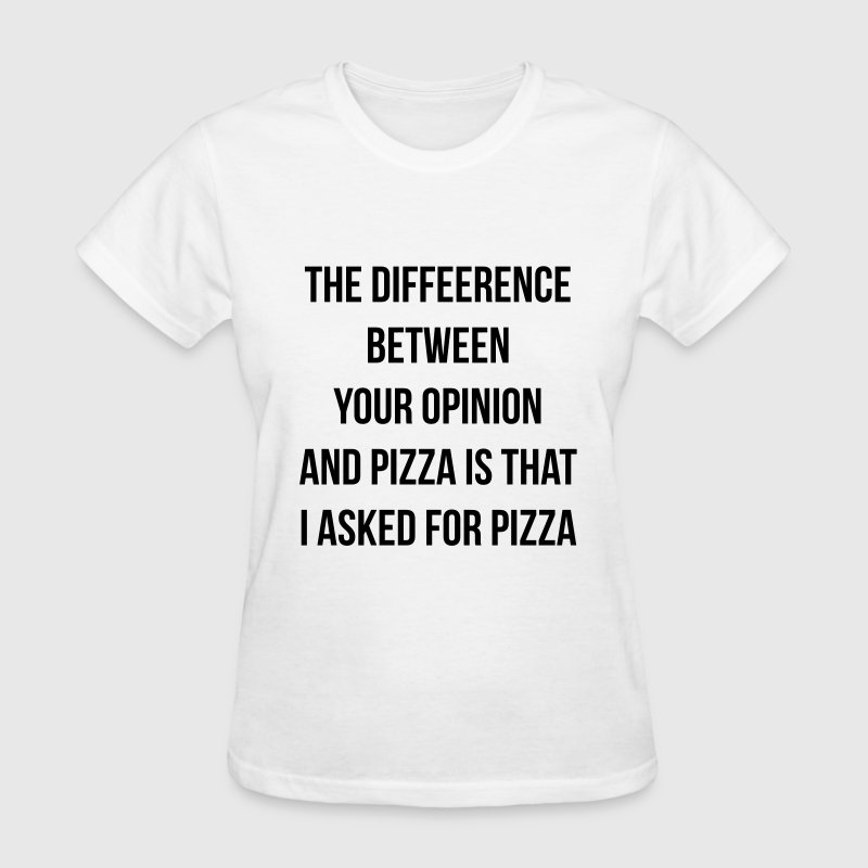 The difference between pizza and your opinion - Women's T-Shirt