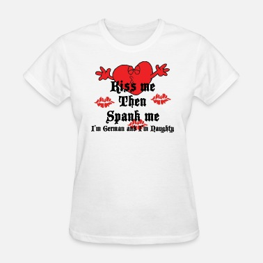 Spank Kiss Me Then Spank Me I'm German and I'm Naughty - Women's T-Shirt